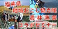 「幸福度日本一」の福井の秘密に迫る!福井県地域おこし協力隊×農林漁業コラボセミナー ~農家・漁師・地域おこし それぞれの現場をゲストが語る~